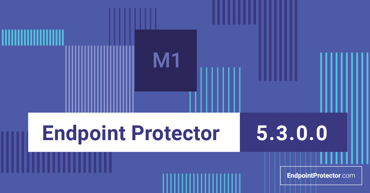 Endpoint Protector 5.3.0.0 is here. Check out what's new